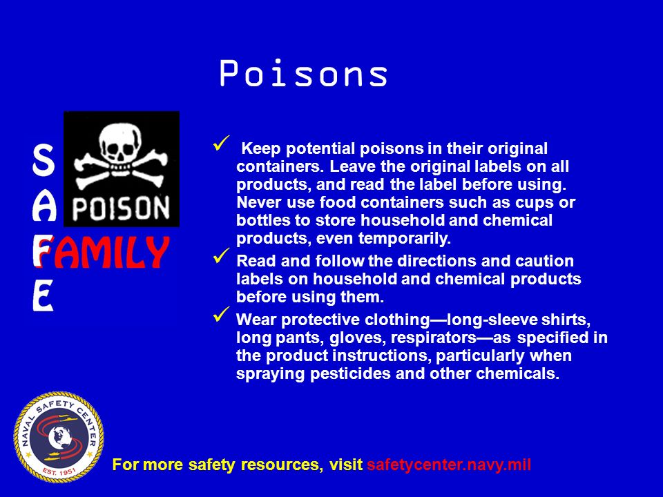 Poisons Keep potential poisons in their original containers.
