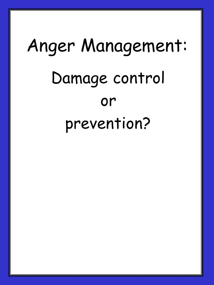 Anger Management: Damage control or prevention