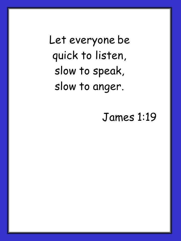 Let everyone be quick to listen, slow to speak, slow to anger. James 1:19