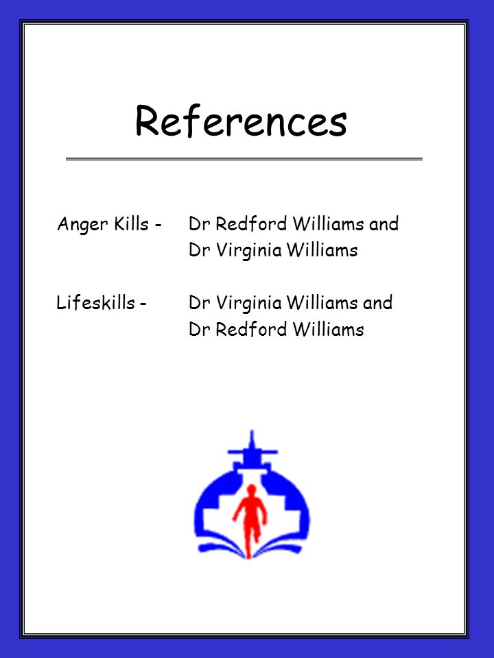 References Anger Kills - Dr Redford Williams and Dr Virginia Williams Lifeskills -Dr Virginia Williams and Dr Redford Williams