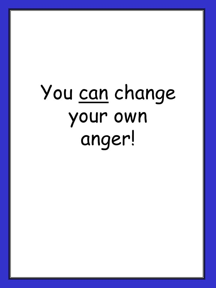 You can change your own anger!