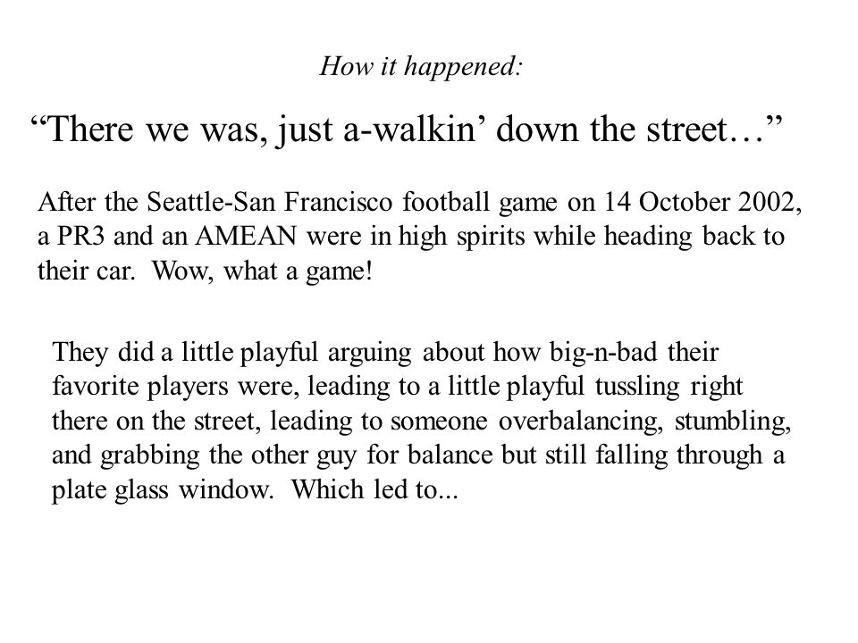 How it happened: There we was, just a-walkin down the street… After the Seattle-San Francisco football game on 14 October 2002, a PR3 and an AMEAN were in high spirits while heading back to their car.