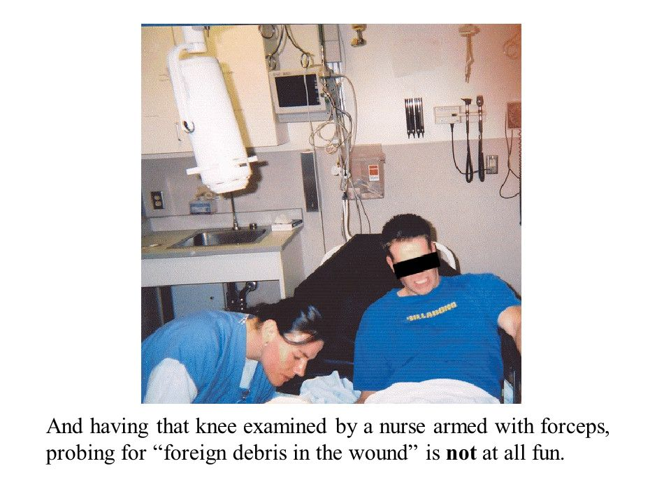 And having that knee examined by a nurse armed with forceps, probing for foreign debris in the wound is not at all fun.