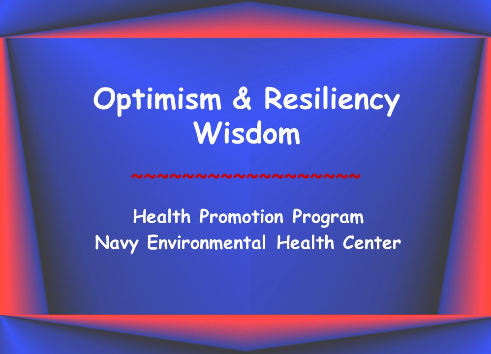 Optimism & Resiliency Wisdom Health Promotion Program Navy Environmental Health Center ~~~~~~~~~~~~~~~~~~