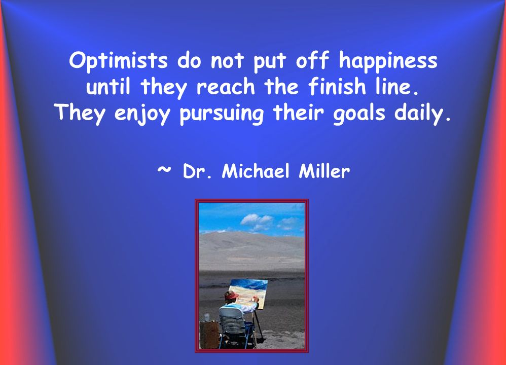 Optimists do not put off happiness until they reach the finish line.