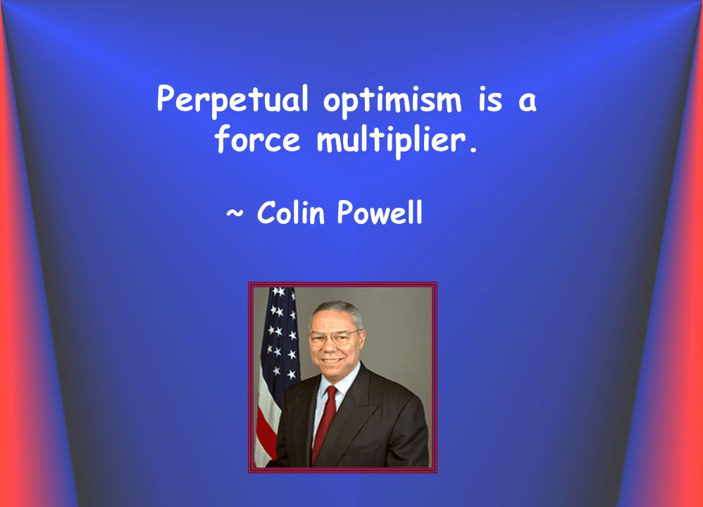 Perpetual optimism is a force multiplier. ~ Colin Powell