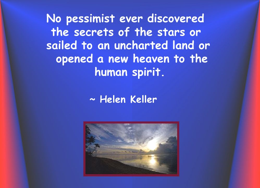 No pessimist ever discovered the secrets of the stars or sailed to an uncharted land or opened a new heaven to the human spirit.