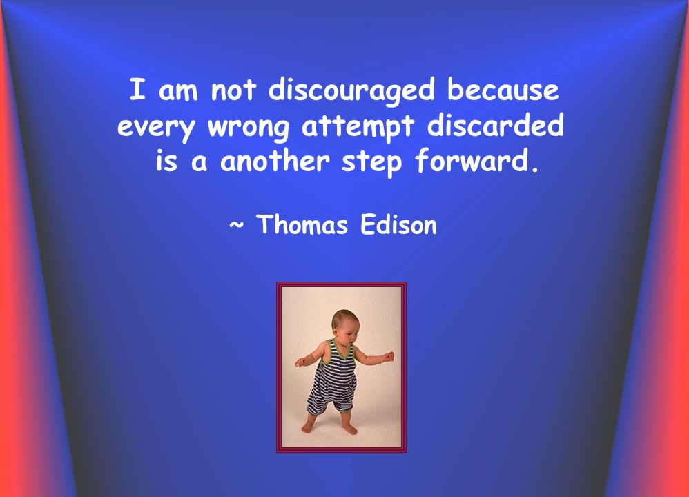 I am not discouraged because every wrong attempt discarded is a another step forward.