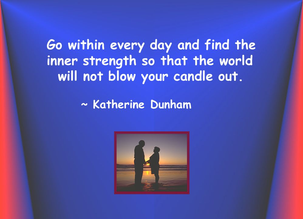 Go within every day and find the inner strength so that the world will not blow your candle out.