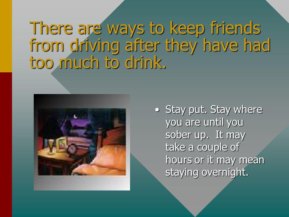There are ways to keep friends from driving after they have had too much to drink.