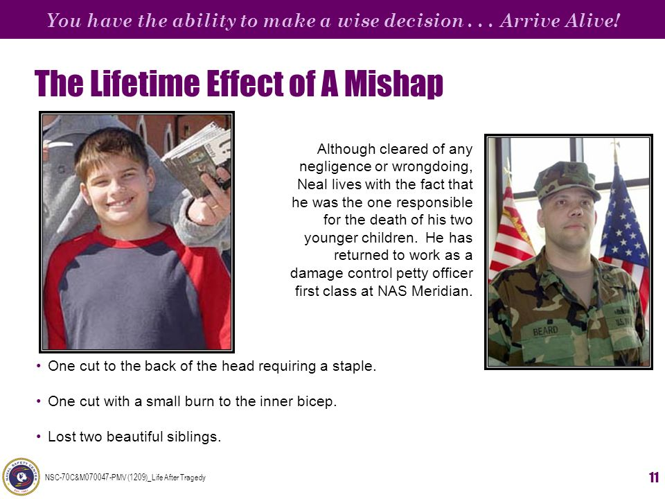 You have the ability to make a wise decision... Arrive Alive! NSC-70C&M070047-PMV (1209)_Life After Tragedy 11 The Lifetime Effect of A Mishap One cut