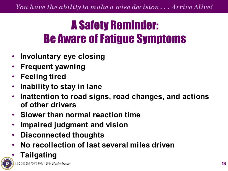 You have the ability to make a wise decision... Arrive Alive! NSC-70C&M070047-PMV (1209)_Life After Tragedy 13 A Safety Reminder: Be Aware of Fatigue
