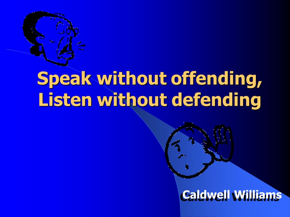 Speak without offending, Listen without defending Caldwell Williams