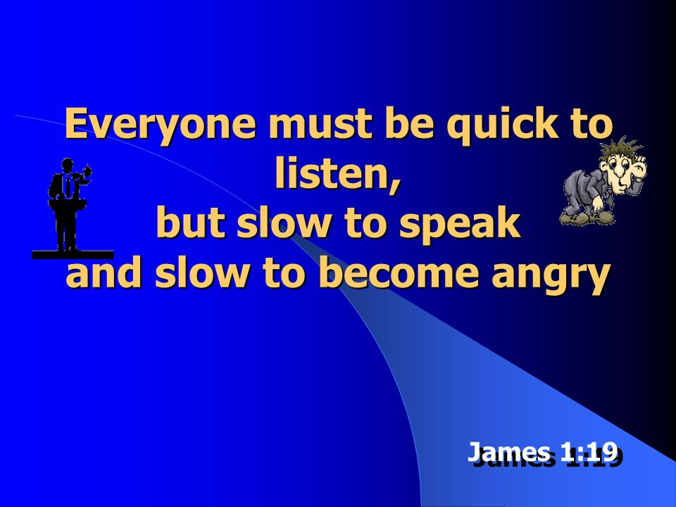 Everyone must be quick to listen, but slow to speak and slow to become angry James 1:19