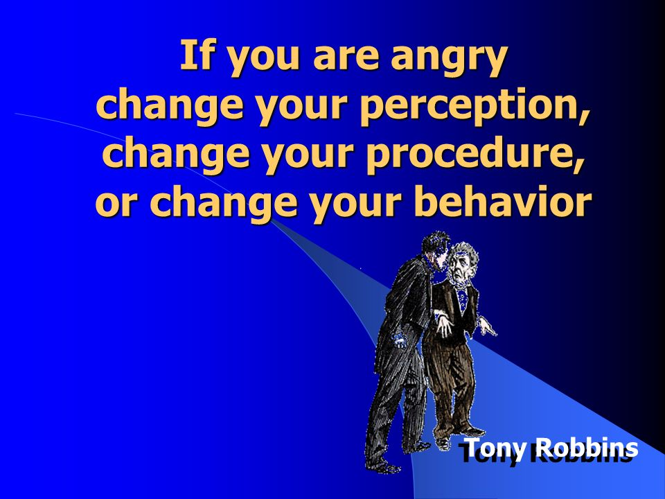 If you are angry change your perception, change your procedure, or change your behavior Tony Robbins