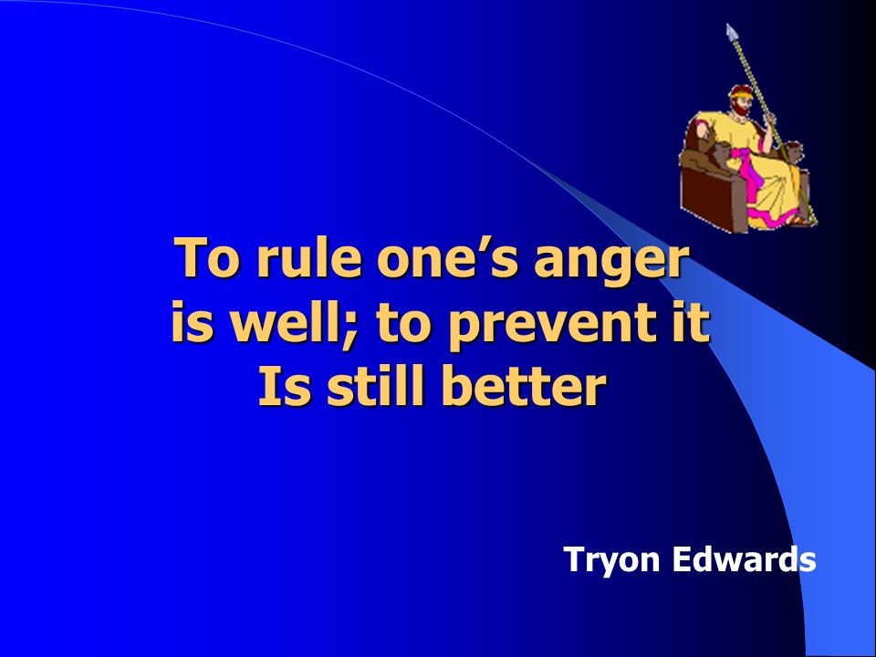 To rule ones anger is well; to prevent it is well; to prevent it Is still better Tryon Edwards