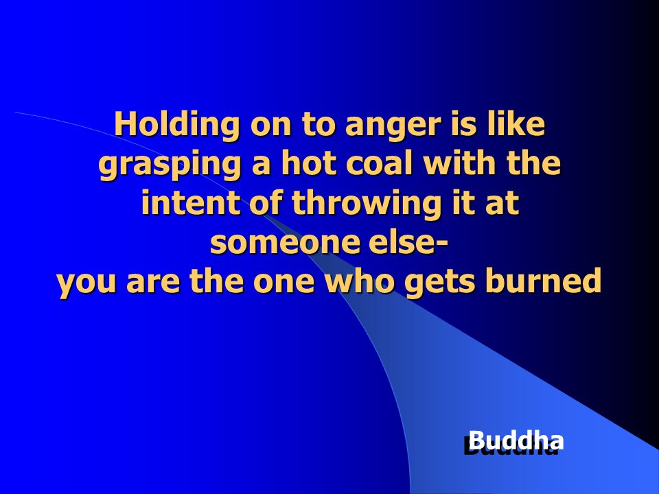 Holding on to anger is like grasping a hot coal with the intent of throwing it at someone else- you are the one who gets burned Buddha