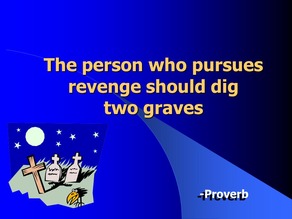 The person who pursues revenge should dig two graves -Proverb