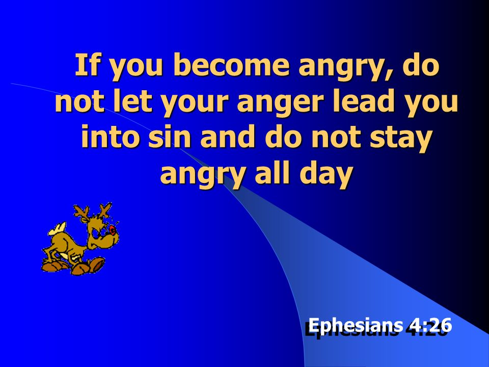 If you become angry, do not let your anger lead you into sin and do not stay angry all day Ephesians 4:26