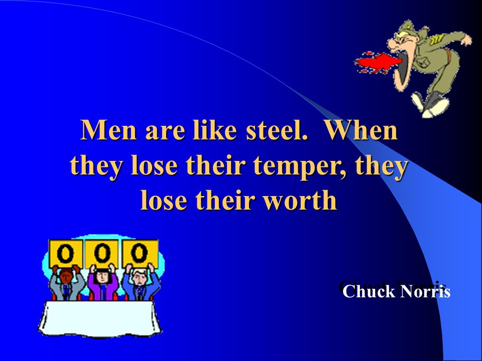 Men are like steel. When they lose their temper, they lose their worth Chuck Norris