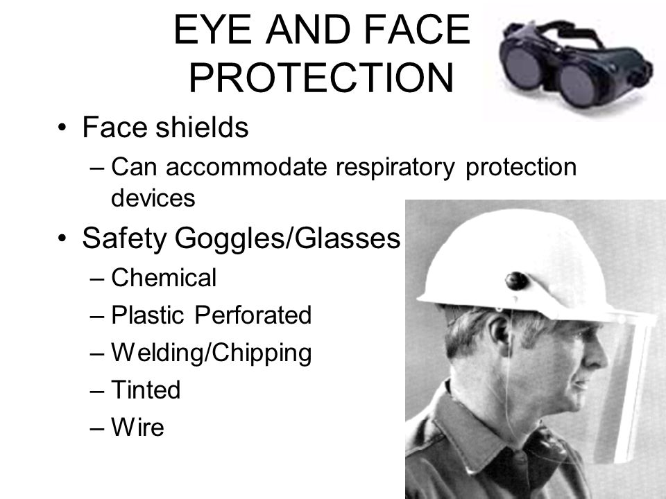 EYE AND FACE PROTECTION Face shields –Can accommodate respiratory protection devices Safety Goggles/Glasses –Chemical –Plastic Perforated –Welding/Chipping –Tinted –Wire