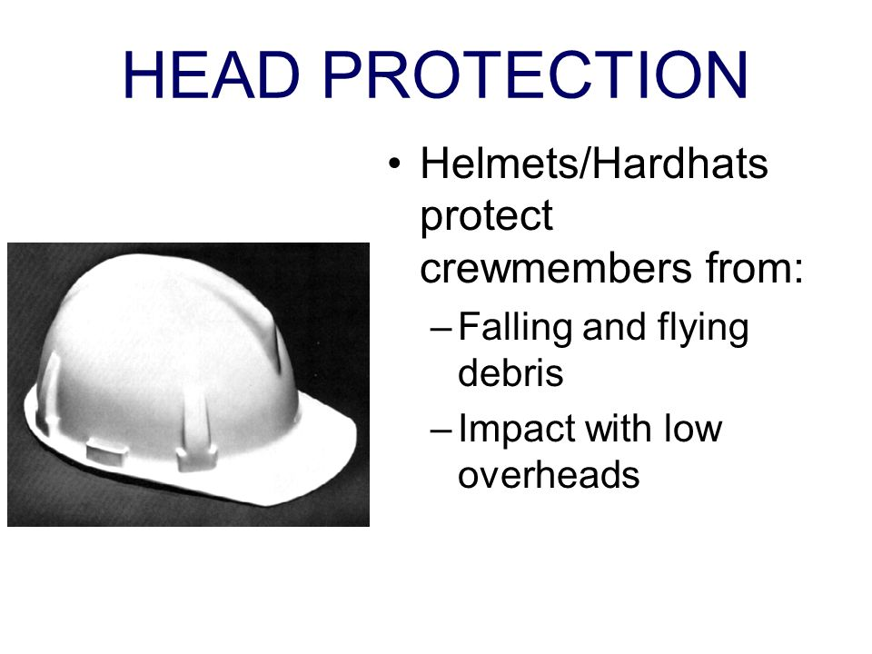 HEAD PROTECTION Helmets/Hardhats protect crewmembers from: –Falling and flying debris –Impact with low overheads