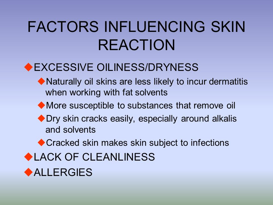 FACTORS INFLUENCING SKIN REACTION uEXCESSIVE OILINESS/DRYNESS uNaturally oil skins are less likely to incur dermatitis when working with fat solvents uMore susceptible to substances that remove oil uDry skin cracks easily, especially around alkalis and solvents uCracked skin makes skin subject to infections uLACK OF CLEANLINESS uALLERGIES