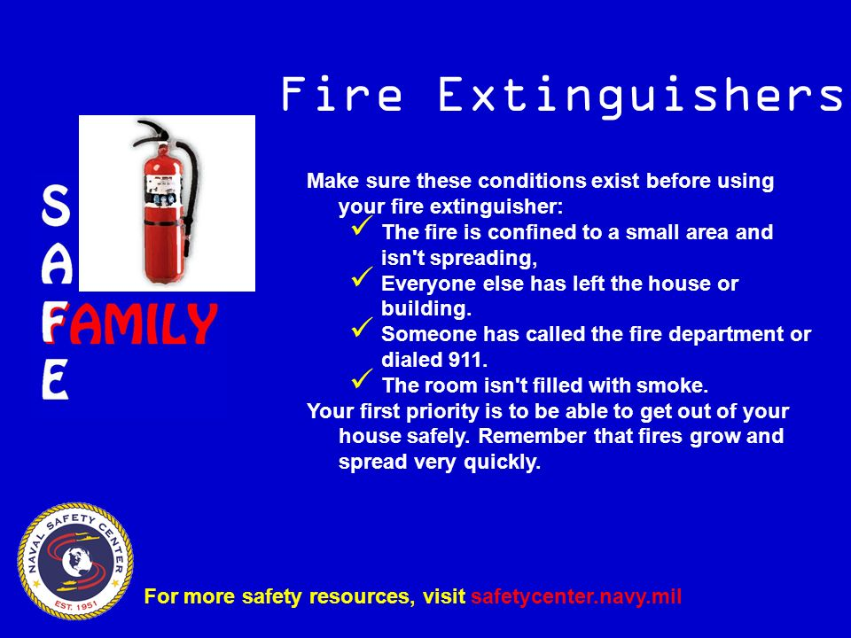 Make sure these conditions exist before using your fire extinguisher: The fire is confined to a small area and isn t spreading, Everyone else has left the house or building.