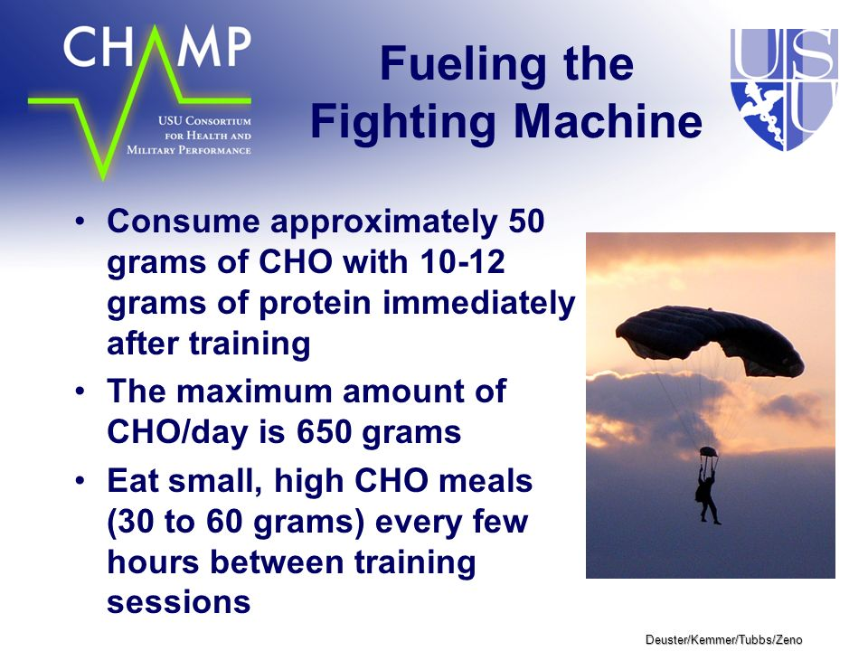 Deuster/Kemmer/Tubbs/Zeno Fueling the Fighting Machine Consume approximately 50 grams of CHO with 10-12 grams of protein immediately after training The maximum amount of CHO/day is 650 grams Eat small, high CHO meals (30 to 60 grams) every few hours between training sessions