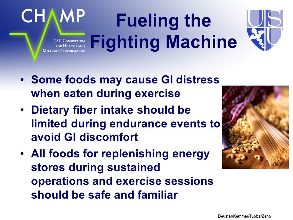 Deuster/Kemmer/Tubbs/Zeno Fueling the Fighting Machine Some foods may cause GI distress when eaten during exercise Dietary fiber intake should be limited during endurance events to avoid GI discomfort All foods for replenishing energy stores during sustained operations and exercise sessions should be safe and familiar