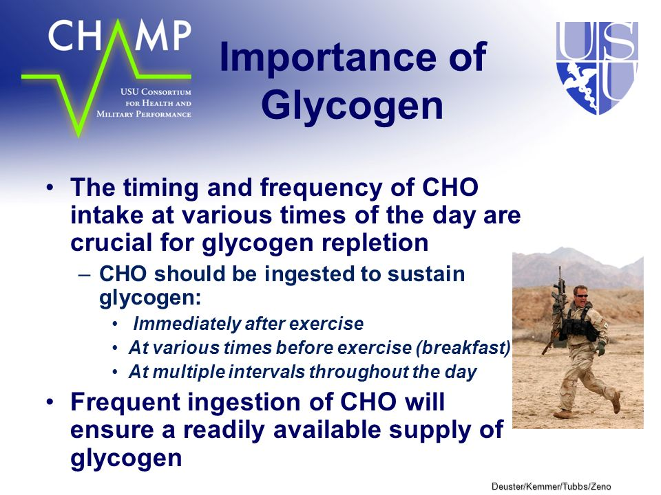 Deuster/Kemmer/Tubbs/Zeno Importance of Glycogen The timing and frequency of CHO intake at various times of the day are crucial for glycogen repletion –CHO should be ingested to sustain glycogen: Immediately after exercise At various times before exercise (breakfast) At multiple intervals throughout the day Frequent ingestion of CHO will ensure a readily available supply of glycogen
