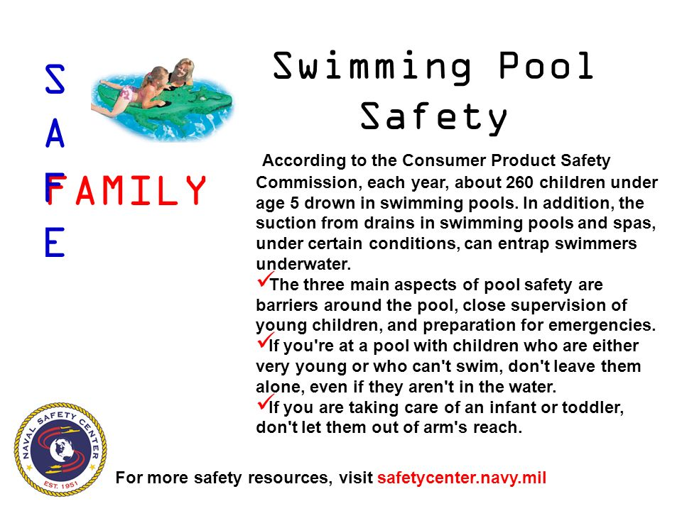 Swimming Pool Safety According to the Consumer Product Safety Commission, each year, about 260 children under age 5 drown in swimming pools.