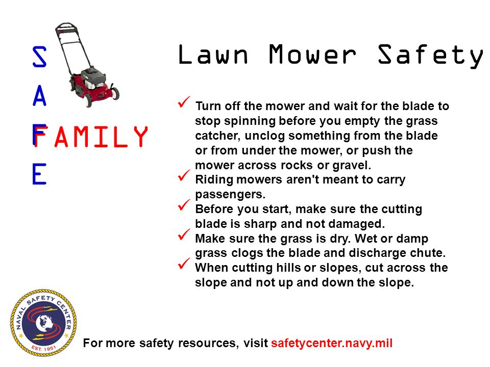 Lawn Mower Safety Turn off the mower and wait for the blade to stop spinning before you empty the grass catcher, unclog something from the blade or from under the mower, or push the mower across rocks or gravel.