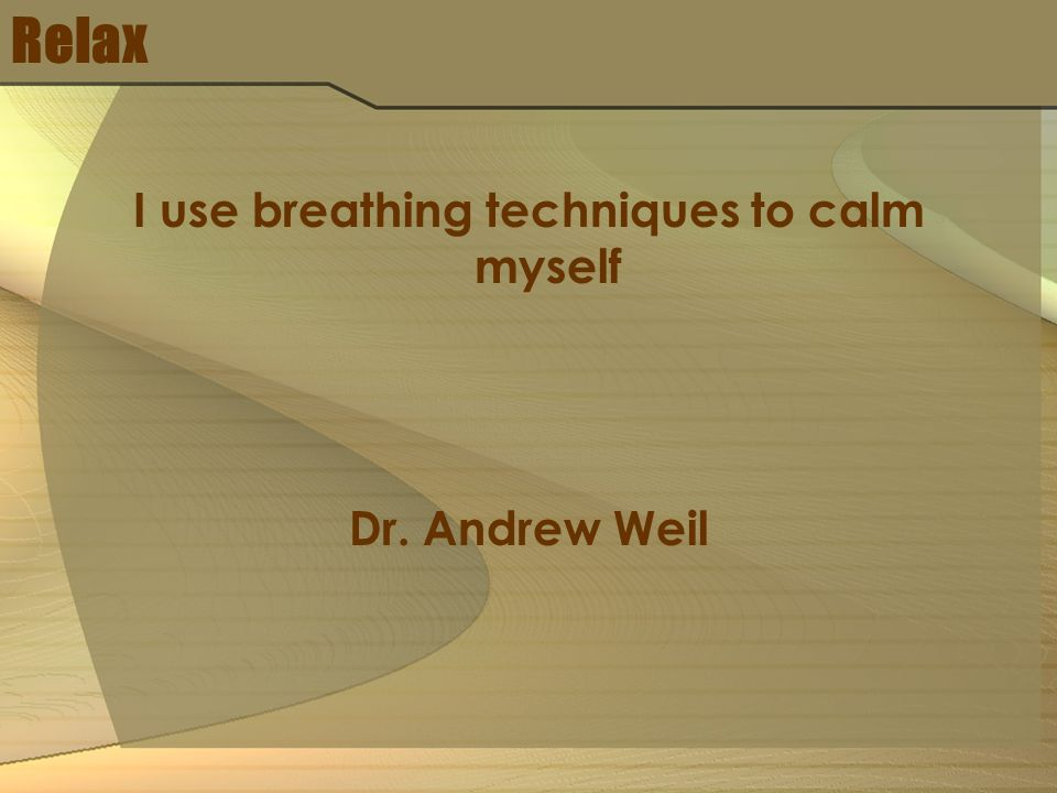 Relax I use breathing techniques to calm myself Dr. Andrew Weil
