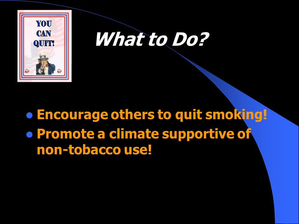 What to Do? Encourage others to quit smoking! Promote a climate supportive of non-tobacco use!
