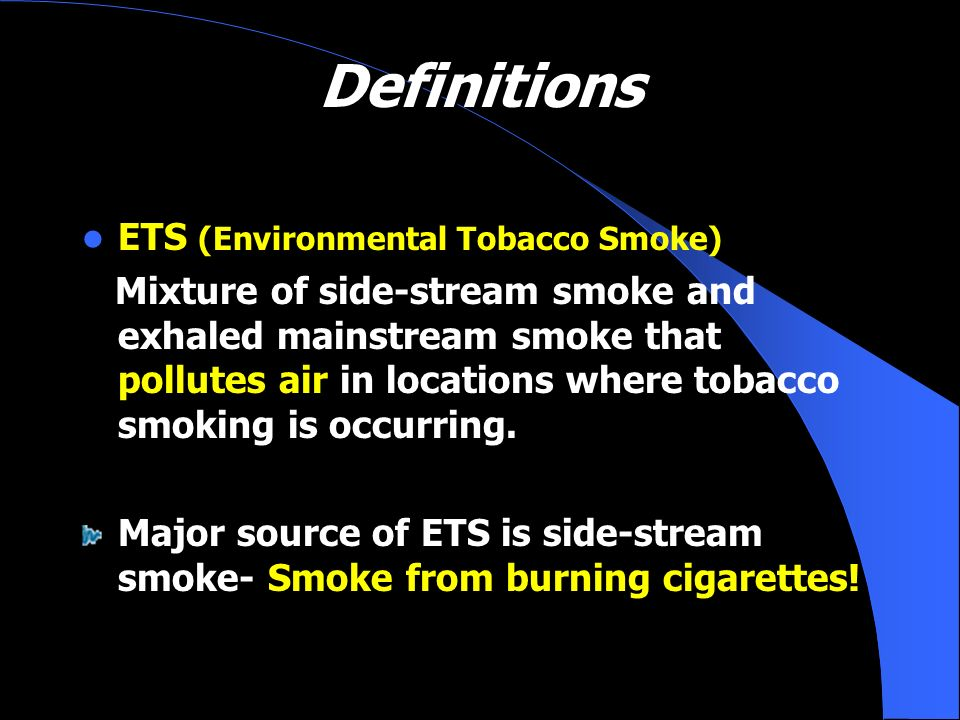 Definitions ETS (Environmental Tobacco Smoke) Mixture of side-stream smoke and exhaled mainstream smoke that pollutes air in locations where tobacco s