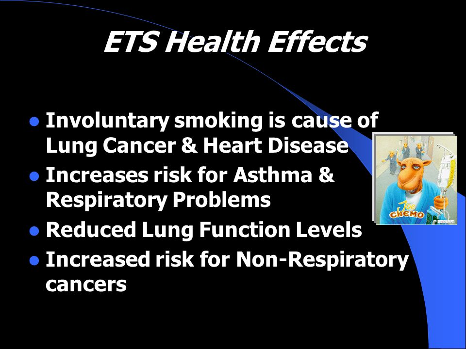 ETS Health Effects Involuntary smoking is cause of Lung Cancer & Heart Disease Increases risk for Asthma & Respiratory Problems Reduced Lung Function