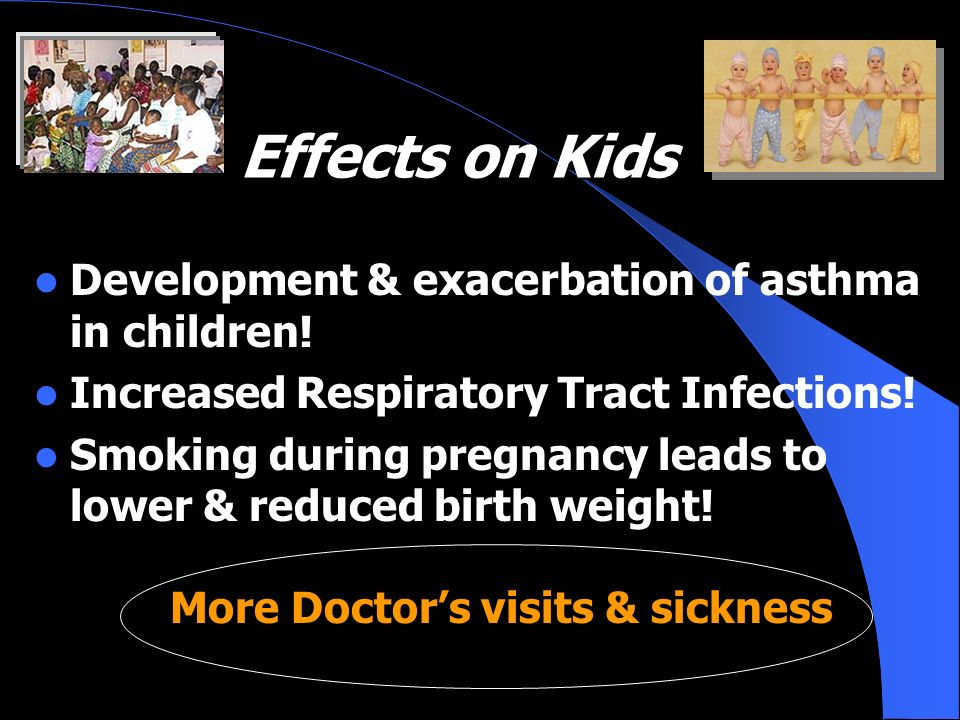 Effects on Kids Effects on Kids Development & exacerbation of asthma in children! Increased Respiratory Tract Infections! Smoking during pregnancy lea