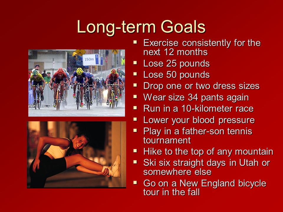 Long-term Goals Exercise consistently for the next 12 months Exercise consistently for the next 12 months Lose 25 pounds Lose 25 pounds Lose 50 pounds Lose 50 pounds Drop one or two dress sizes Drop one or two dress sizes Wear size 34 pants again Wear size 34 pants again Run in a 10-kilometer race Run in a 10-kilometer race Lower your blood pressure Lower your blood pressure Play in a father-son tennis tournament Play in a father-son tennis tournament Hike to the top of any mountain Hike to the top of any mountain Ski six straight days in Utah or somewhere else Ski six straight days in Utah or somewhere else Go on a New England bicycle tour in the fall Go on a New England bicycle tour in the fall
