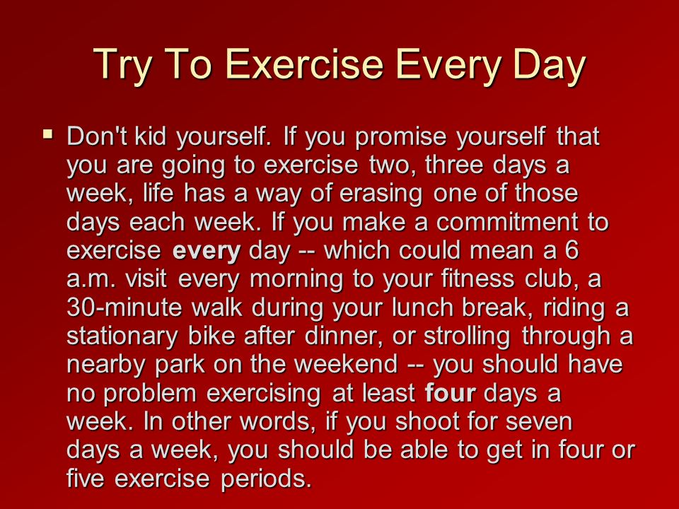 Try To Exercise Every Day Don t kid yourself.