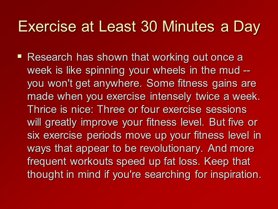 Exercise at Least 30 Minutes a Day Research has shown that working out once a week is like spinning your wheels in the mud -- you won t get anywhere.