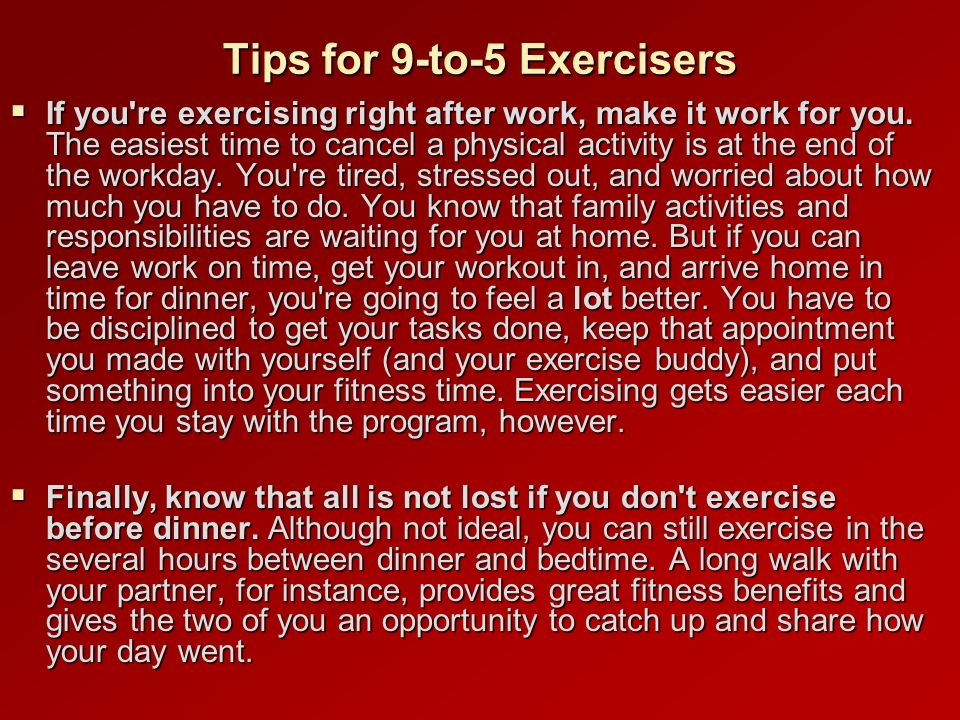 Tips for 9-to-5 Exercisers If you re exercising right after work, make it work for you.