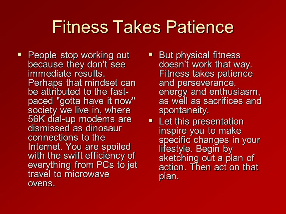 Fitness Takes Patience People stop working out because they don t see immediate results.
