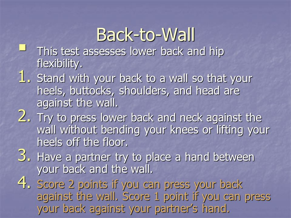 Back-to-Wall This test assesses lower back and hip flexibility. This test assesses lower back and hip flexibility. 1. Stand with your back to a wall s
