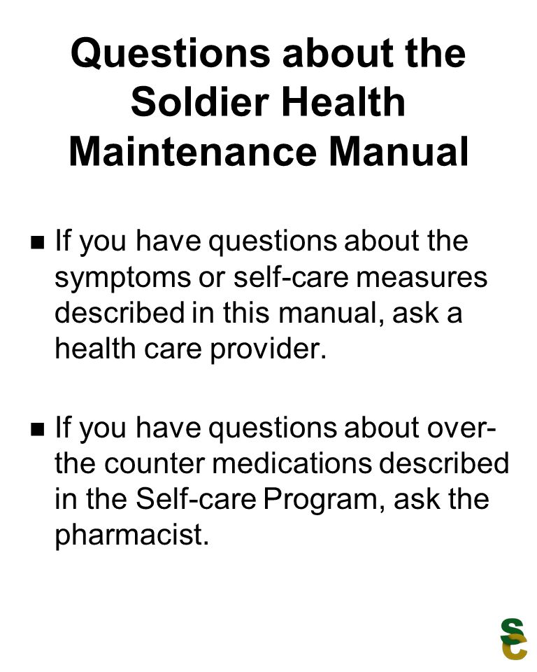 Questions about the Soldier Health Maintenance Manual If you have questions about the symptoms or self-care measures described in this manual, ask a h
