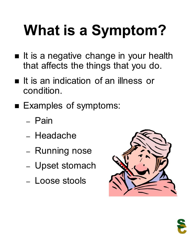 What is a Symptom? It is a negative change in your health that affects the things that you do. It is an indication of an illness or condition. Example