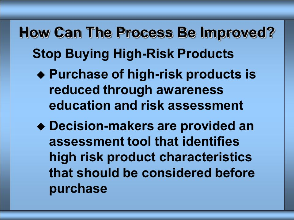 How Can The Process Be Improved? Develop Better Risk Assessment Tools u Design engineers can use them to guide decisions during early product developm