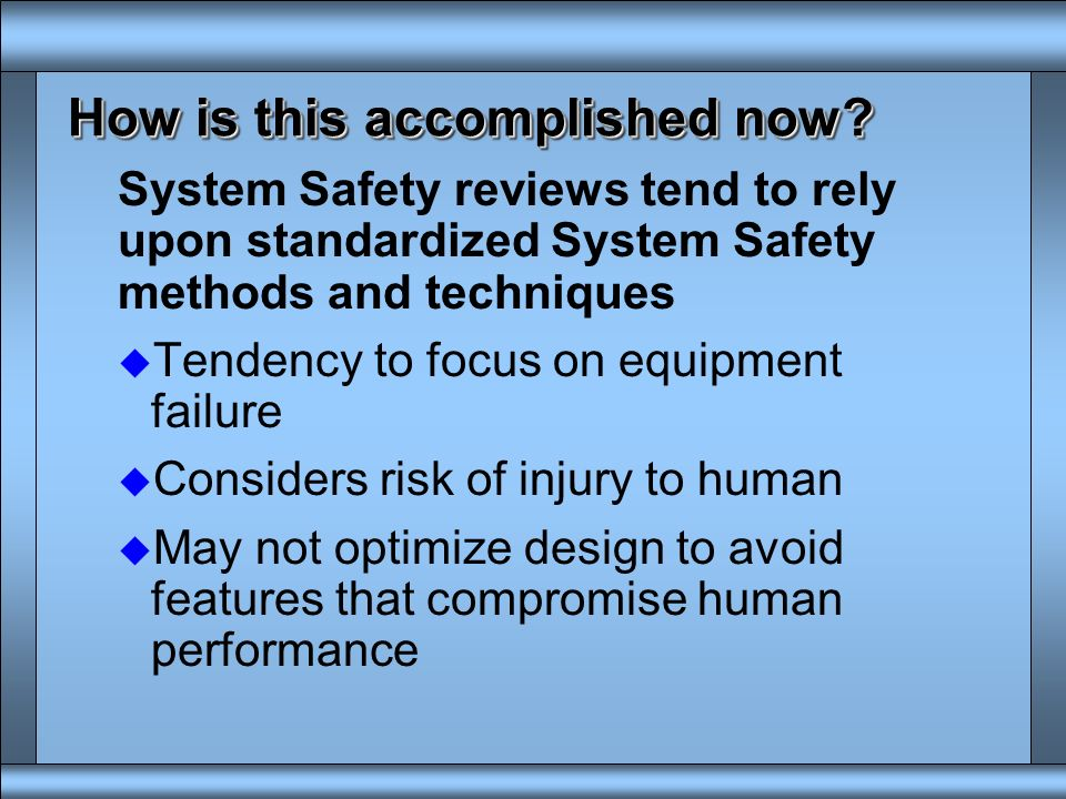 System Safety and Human Systems Integration (HSI) u Both require risk identification u System safety has focused on risks to systems u Human Systems I
