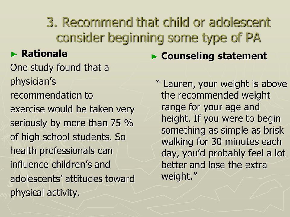 3. Recommend that child or adolescent consider beginning some type of PA Rationale Rationale One study found that a physicians recommendation to exerc