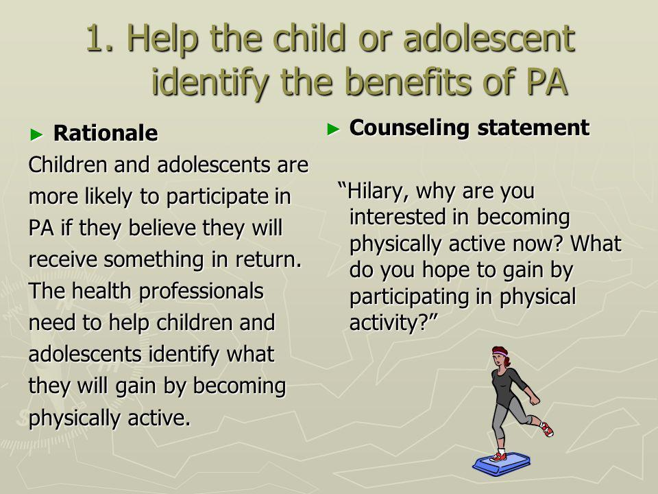 1. Help the child or adolescent identify the benefits of PA Rationale Rationale Children and adolescents are more likely to participate in PA if they